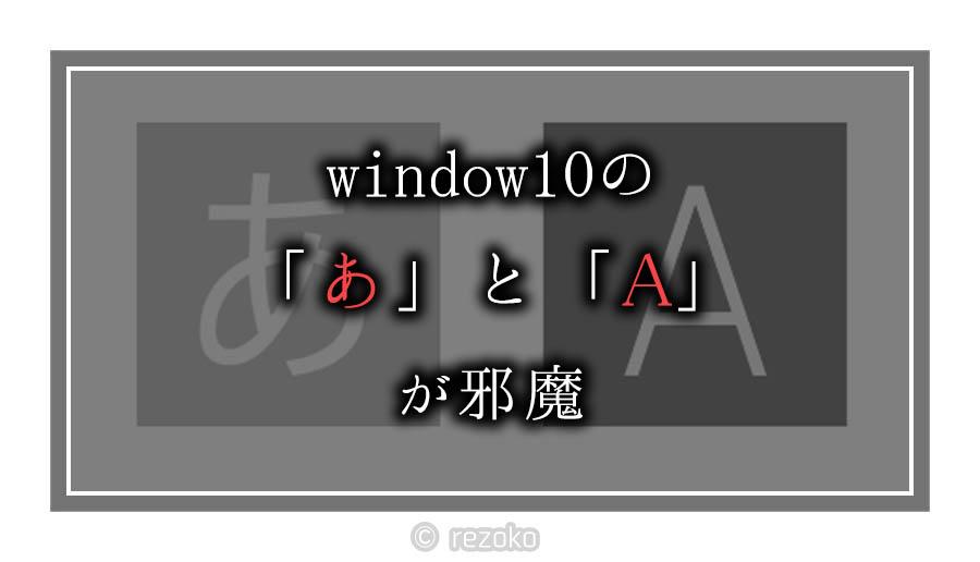 windows10に表示される「A」と「あ」を消す方法